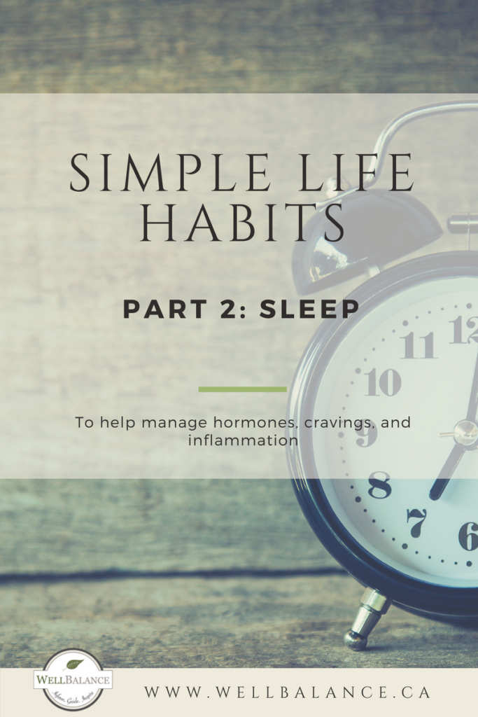 Life Habits Part 2: Sleep. To help you manage hormones, cravings, and inflammation