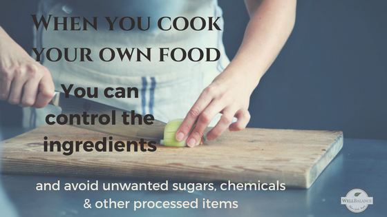 When you cook your own food you can control the ingredients and avoid unwanted sugars and chemicals